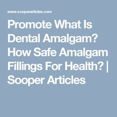 Promote What Is Dental Amalgam? How Safe Amalgam Fillings For Health? | Sooper Articles