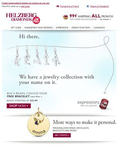 Helzberg Diamonds >> sent 8/17/11 >> This free bracelet has your name on it. >> Taking first-name personalization to the extreme in this email, Helzberg created 60,000 animated, jangling name bracelets—one for each unique name in their email database. It paid off, generating 3x revenue versus an email promoting the same collection a week earlier. —Chad White, Principal of Marketing Research, ExactTarget