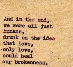 And in the end, we were all just humans, drunk on the idea that love, only love, could heal our brokenness.