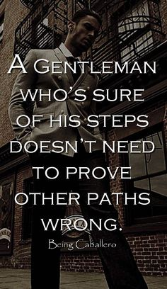 A Gentleman who's sure of his steps doesn't need to prove other paths wrong. -Being Caballero-