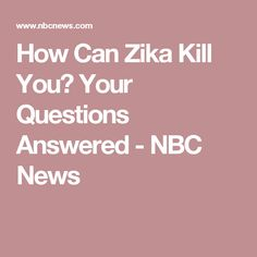 How Can Zika Kill You? Your Questions Answered - NBC News