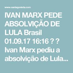 IVAN MARX PEDE ABSOLVIÇÃO DE LULA Brasil  01.09.17 16:16   Ivan Marx pediu a absolvição de Lula no processo sobre a tentativa de compra do silêncio de Nestor Cerveró, o ex-diretor da área internacional da Petrobras.  Nas alegações finais, o o procurador do Ministério Público Federal se manifestou tambémpela absolvição do banqueiro André Esteves.  Ivan Marx acredita que não há provas de que eles participaram do esquema criminoso.