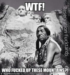 I've ALWAYS thought this.  I mean the audacity to carve massive president heads into a mountain is bad enough.  To do it on land that you not long before took from the Native Peoples was rubbing salt in the wound.