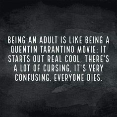 Being an adult is like being a Quentin Tarantino movie. It starts out real cool. There's a lot of cursing, it's very confusing, everyone dies! --Funny stuff, but oddly true. Me Quotes, Funny Quotes, Funny Memes, Cheeky Quotes, Thats The Way, Twisted Humor, Haha Funny, Funny Stuff, Funny Shit