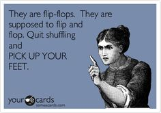 They are flip-flops. They are supposed to flip and flop. Quit shuffling and PICK UP YOUR FEET.