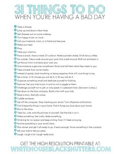31 THINGS TO DO WHEN YOU'RE HAVING A BAD DAY   1. Take a shower.  2. Jump up and down a few times.  3. Get dressed, put on some makeup.  4. Turn happy music on, loud.  5. Call your husband, mom, or a friend just because.  6. Make your bed.  7. Pray. *  8. Take your vitamins.  9. Have a snack. Have a meal. Or a donut. Make a protein shake. Drink fancy coffee.  10. Go outside. Take a walk around your yard. Kick a ball around. RUN out and back in.  11. Let the sun from a window pour over you…