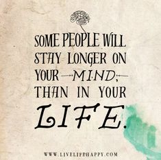 Some people will stay longer on your mind, than in your life.