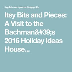 Itsy Bits and Pieces: A Visit to the Bachman's 2016 Holiday Ideas House...