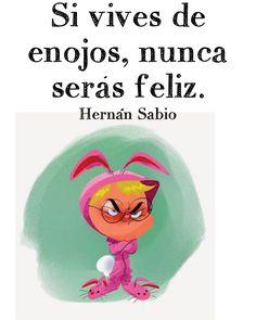 〽️ Si vives de enojos nunca serás feliz. Hernán Sabio