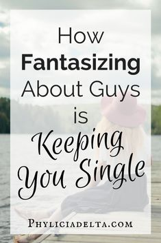 How Fantasizing About Guys is Keeping You Single