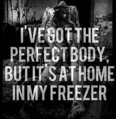 ゝ。I've got the perfect body, but it's a home in my freezer.