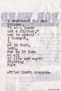 """""""I overheard the man whisper, """"I am a lover not a fighter,"""" and to myself I thought, I, am in fact, both. For is it love at all if it's not worth fighting for?"""" - Tyler Knott Gregson"""