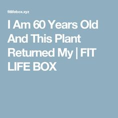 I Am 60 Years Old And This Plant Returned My  | FIT LIFE BOX