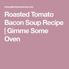 Roasted Tomato Bacon Soup Recipe | Gimme Some Oven