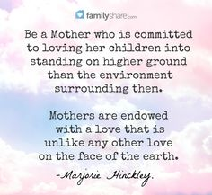 Be a Mother who is committed to loving her children into standing on higher ground than the environment surrounding them. Mothers are endowed with a love that is unlike any other love on the face of the earth. -Marjorie Hinckley.