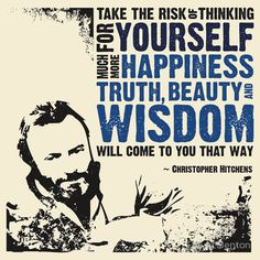 """Take the risk of thinking for yourself. Much more happiness, truth, beauty and wisdom will come to you that way."" Christopher Hitchens"