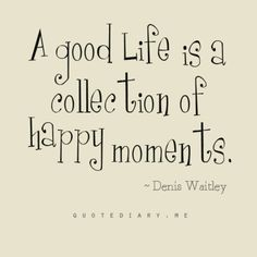 """A good life is a collection of happy moments."""