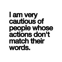 .I am very cautious of people whose actions don't match their words!