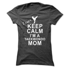 I cant keep calm I am a Taekwondo mom