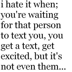 """I hate it when, you're waiting for that person to text you, you get a text, get excited, but it's not even them."" #TextYou #TextMe"