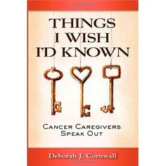 Things I Wish I'd Known: Cancer Caregivers Speak Out  Wish I'd known about this book when caring for four family members, all with different types of cancer.