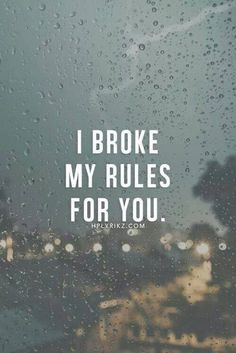 I broke my rules for you. I don't trust people. But I trusted you. And you broke my heart. I broke my rules for you.