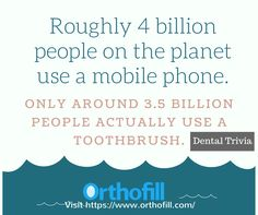 Roughly 4 billion people on the planet use a mobile phone. Only around 3.5 billion people actually use a toothbrush. Daily trivia by Orthofill. Kindly visit https://www.orthofill.com/ #howtofixgapsinteeth #Orthofill