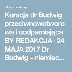 Kuracja dr Budwig przeciwnowotworowa i uodparniająca BY REDAKCJA · 24 MAJA 2017  Dr Budwig – niemiecka biochemik, była siedmiokrotnie nominowana do nagrody Nobla, nie dostała jej niestety ale zostawiłam nam w spadku informacje o lnie, oleju lnianym i plan leczniczej diety. Jej odkrycia potwierdzają dziś liczne badania.       Dr Budwig odkryła bowiem, że kwasy tłuszczowe z oleju lnianego, rozkładają występujący w chorych komórkach i tkankach enzym, odpowiedzialny za niekorzystne zmiany. Nasze…