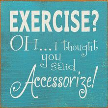 Exercise? OH...I thought you said Accessorize!