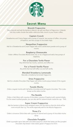 """Starbucks Secret Menu - there are of course others not listed, such as the """"Cake Batter Frapp"""" (vanilla & almond syrup added to a Vanilla Frapp), """"Dirty Chai"""" (Chai latte - hot or iced - with a shot of espresso. 2 shots = """"Double Dirty"""" or """"Extra Dirty"""" Chai), """"Black Eye""""=1 extra shot in reg drip, """"Red Eye""""=2 extra shots, """"Green Eye"""" =3 extra shots."""