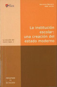 La Institución escolar : una creación del Estado moderno / Herminio Barreiro Rodríguez, Aída Terrón Bañuelos