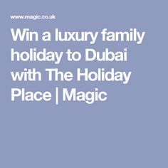 Win a luxury family holiday to Dubai with The Holiday Place | Magic