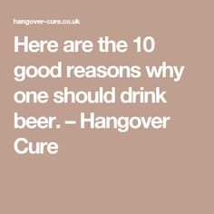 Here are the 10 good reasons why one should drink beer. – Hangover Cure