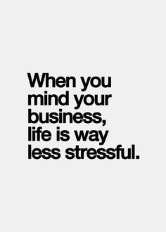 and if you can't mind your own business at least keep your mouth shut.  I don't need you causing me stress.
