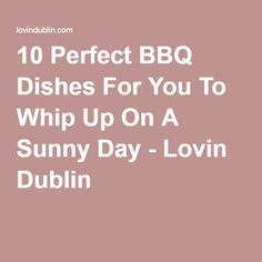 10 Perfect BBQ Dishes For You To Whip Up On A Sunny Day - Lovin Dublin