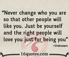 Never change who you are so that other people will like you. Just be yourself and the right people will love you just for being you.