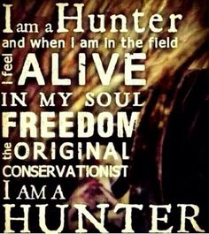 Im a hunter and when I am in the field I feel alive