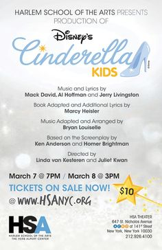 Harlem School of the Arts Presents  Disney's Cinderella 2015 KIDS Directed by Linda van Kersteren & Juliet Kwan March 7 & 8, 2015  Harlem School of the Arts is putting on performances of Disney's Cinderella Kids in the HSA Theatre! Directed by Linda van Kersteren & Juliet Kwan, performed by HSA Musical Theatre students, you are invited to share the magic of this timeless classic fairy tale with your entire family and make all of your wishes come true!  PERFORMANCES $10 – General Admission…