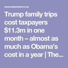 Trump family trips cost taxpayers $11.3m in one month – almost as much as Obama's cost in a year | The Independent