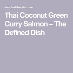Thai Coconut Green Curry Salmon – The Defined Dish