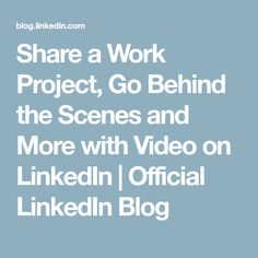 Share a Work Project, Go Behind the Scenes and More with Video on LinkedIn | Official LinkedIn Blog