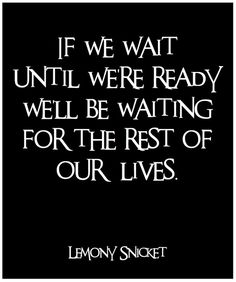 If we wait until we're ready, we'll be waiting for the rest of our lives.  ~ Lemony Snicket