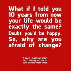 Karen Salmansohn has the most encouraging messages...I have asked myself this exact question and HOW I answered it allowed my life to change; I found myself, healed from abuse and learned to dream again...Don't be afraid of change...the best change may be hard but YOU are worth it!!! <3