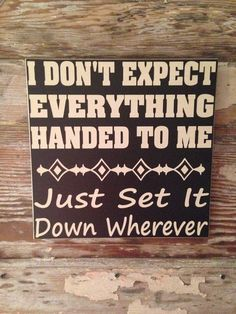 I Don't Expect Everything Handed To Me. Just Set It Down Wherever. Funny wood sign Sign 12x12 on Etsy, $28.00