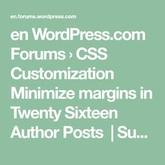 en WordPress.com Forums › CSS Customization Minimize margins in TwentySixteen Author Posts |Subscribe Favorite August 17, 2016 at 3:34 pm #2716950 aceoutsideMember Hey!! Having a great time setting up my space so far with twenty sixteen. Just a few things I'd like to change if possible. When using a header image, the first feature article…