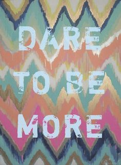 dare to be more