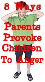 8 ways parents provoke children to anger- Great article. Would really apply to any adult playing an active role in a child's life, parents, grandparents, teachers, Sunday School teachers, daycare providers, etc.