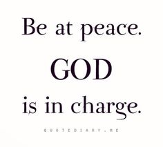 Be at Peace. God is in charge.