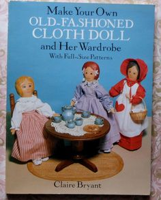 Make Your Own Old-Fashioned Cloth Doll and Her Wardrobe with Full-Scale Patterns by Claire Bryant