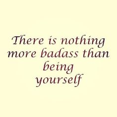 there is nothing more badass than being yourself.